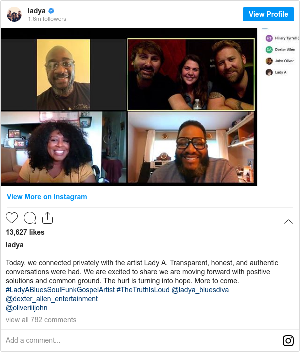 Instagram post by ladya: Today, we connected privately with the artist Lady A. Transparent, honest, and authentic conversations were had. We are excited to share we are moving forward with positive solutions and common ground. The hurt is turning into hope. More to come. #LadyABluesSoulFunkGospelArtist  #TheTruthIsLoud @ladya_bluesdiva @dexter_allen_entertainment @oliveriiijohn