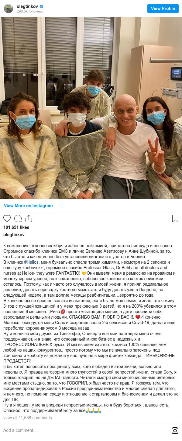 Instagram пост, автор: olegtinkov: К сожалению, в конце октября я заболел лейкемией, прилетела ниоткуда и внезапно. Огромное спасибо клинике ЕМС и лично Евгению Аветисову и Анне Шубиной, за то, что быстро и качественно был установили диагноз и я улетел в Берлин. В клинике #Helios, меня буквально спасли тремя химиями, несмотря на 2 сепсиса и еще кучу «побочек» , огромное спасибо Professor Glass, Dr.Buhl and all doctors and nurses at Helios- they were  FANTASTIC! 🤝Они вывели меня в ремиссию на кровяном и молекулярном уровне, но к сожалению, небольшое количество клеток лейкемии осталось. Поэтому, как и часто это случалось в моей жизни, я принял радикальное решение, делать пересадку костного мозга..это я буду делать уже в Лондоне, на следующей неделе, а там долгие месяцы реабилитации…вероятно до года. Я конечно бы не прошел все эти испытания, если бы не моя семья, я знал, что я живу 31год с лучшей женщиной и у меня прекрасные 3 детей, но я на 200% убедился в этом последние 6 месяцев…Рина💋 просто «вытащила меня», а дети проявили себя взрослыми и цельными людьми. СПАСИБО ВАМ, ЛЮБЛЮ ВАС!!!. ❤️И конечно, Молюсь Господу, он меня Спас и сохранил после 2-х сепсисов и Covid-19, да-да я еще переболел корона-вирусом 3 месяца назад. Ну и конечно мои друзья из Тинькофф, Оливер и все мои партнеры меня очень поддерживают, и я знаю, что основанный мною бизнес в надежных и ПРОФЕССИОНАЛЬНЫХ руках. И мы выйдем из этого кризиса 100% сильнее, чем любой из наших конкурентов.. просто потому что мы изначально заточены под «онлайн» и «работу из дома» и у нас лучшая в мире финтек команда. ТИНЬКОФФ-НЕ ПРОДАЕТСЯ! я бы хотел попросить прощения у всех, кого я обидел в этой жизни, вольно или невольно. Я правда наговорил много глупостей в своей непростой жизни, слава Богу, я только говорил, но не ДЕЛАЛ гадости. Читая и смотря свои многочисленные интервью, мне местами стыдно, за то, что ГОВОРИЛ, я был часто не прав. Я горжусь тем, что искренне  пропагандировал в России предпринимательство и многое сде