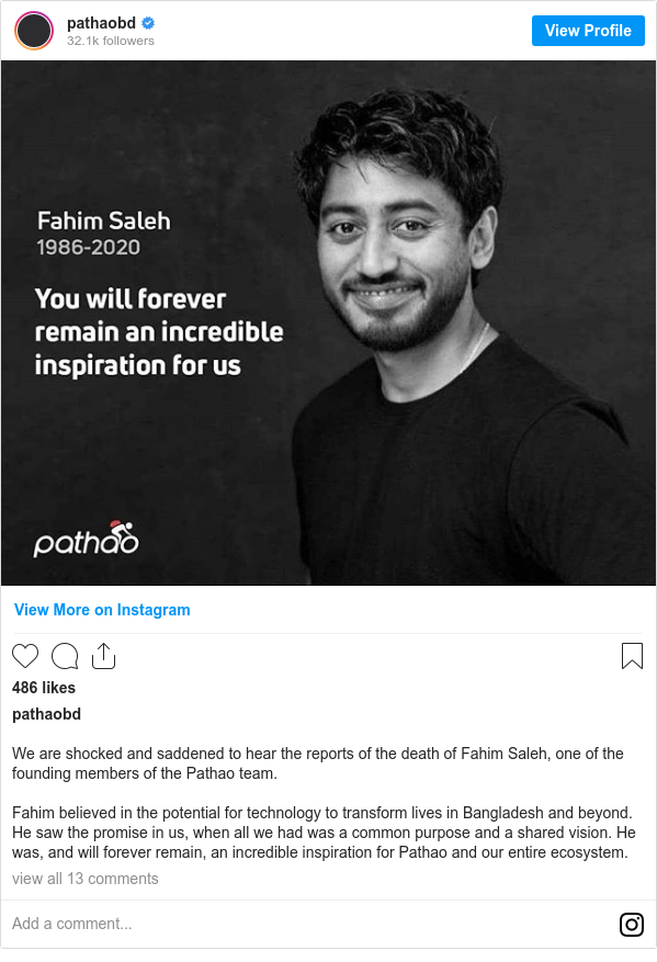 Instagram post by pathaobd: We are shocked and saddened to hear the reports of the death of Fahim Saleh, one of the founding members of the Pathao team.   Fahim believed in the potential for technology to transform lives in Bangladesh and beyond. He saw the promise in us, when all we had was a common purpose and a shared vision.  He was, and will forever remain, an incredible inspiration for Pathao and our entire ecosystem.