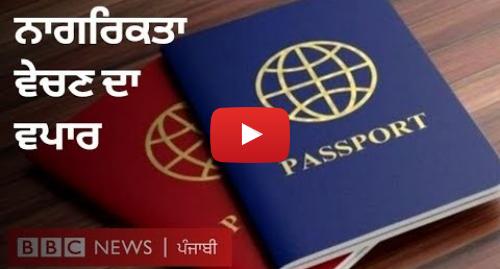 Youtube post by BBC News Punjabi: ਨਾਗਰਿਕਤਾ ਵੇਚਣਾ ਕਿਵੇਂ ਬਣਿਆ ਵੱਡਾ ਕਾਰੋਬਾਰ | BBC NEWS PUNJABI