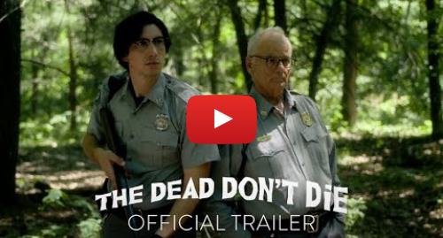 Youtube post by Focus Features: THE DEAD DON'T DIE - Official Trailer [HD] - In Theaters June 14