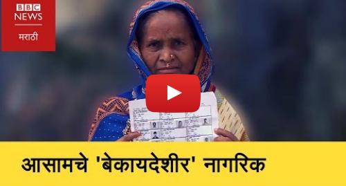 Youtube post by BBC News Marathi: Why Assamese are afraid of losing Indian Citizenship?। आसामचे 'बेकायदेशीर' नागरिक (BBC News Marathi)