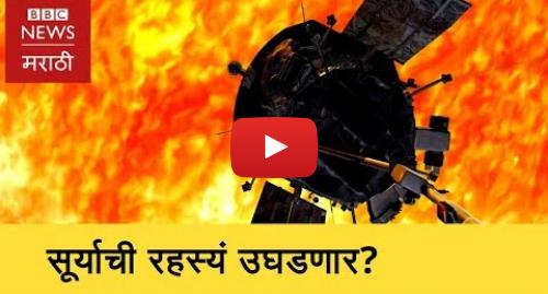 Youtube post by BBC News Marathi: Sun's Mysteries - Nasa's Parker to find । नासाचं यान सूर्याची रहस्यं उलगडणार (BBC News Marathi)