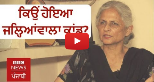 Youtube post by BBC News Punjabi: ਜਲ੍ਹਿਆਂਵਾਲਾ ਬਾਗ ਕਾਂਡ  'ਮਦਦ ਕਰਨ ਵਾਲੇ ਪੰਜਾਬੀਆਂ 'ਤੇ ਹੀ ਜ਼ੁਲਮ ਢਾਇਆ' | BBC NEWS PUNJABI