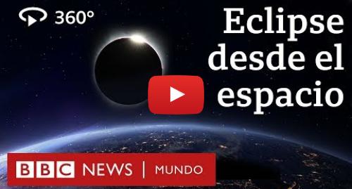 Publicación de Youtube por BBC News Mundo: La increíble imagen de un eclipse solar total en 360 grados