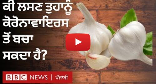 Youtube post by BBC News Punjabi: ਕੋਰੋਨਾਵਾਇਰਸ  ਕੀ ਲਸਣ ਖਾਣ ਨਾਲ ਇਸ ਤੋਂ ਬਚਿਆ ਜਾ ਸਕਦਾ ਹੈ?   BBC NEWS PUNJABI