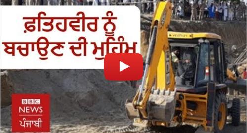 Youtube post by BBC News Punjabi: ਸੰਗਰੂਰ ਦੇ ਫ਼ਤਿਹਵੀਰ ਨੂੰ ਬੋਰਵੈੱਲ ਵਿੱਚੋਂ ਕੱਢਣ ਦੇ ਕਾਰਜ ਕਿਵੇਂ ਸ਼ੁਰੂ ਹੋਏ | BBC NEWS PUNJABI