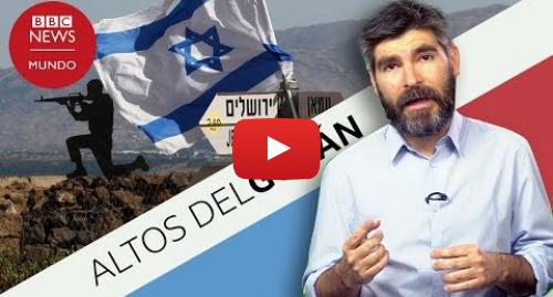 Publicación de Youtube por BBC News Mundo: Por qué son importantes los Altos del Golán y qué llevó a Trump a reconocer la soberanía de Israel