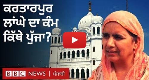 Youtube post by BBC News Punjabi: Kartarpur  ਲਾਂਘੇ ਦਾ ਕੰਮ ਕਿੱਥੇ ਪਹੁੰਚਿਆ ਤੇ ਸ਼ਰਧਾਲੂਆਂ ਦੀ ਕੀ ਅਰਦਾਸ? | BBC NEWS PUNJABI
