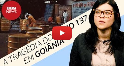 YouTube post de BBC News Brasil: Césio 137 em Goiânia  a cronologia do maior desastre radiativo do Brasil