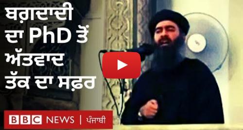 Youtube post by BBC News Punjabi: Baghdadi  ਇਸਲਾਮਿਕ ਸਟੇਟ ਦੇ ਸਰਗਨਾ ਦਾ ਪੀਐੱਚਡੀ ਤੋਂ ਅੱਤਵਾਦ ਤੱਕ ਦਾ ਸਫ਼ਰ I BBC NEWS PUNJABI
