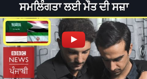 Youtube post by BBC News Punjabi: Here Gay Sex is punishable by Death | BBC NEWS PUNJABI