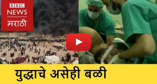 Youtube post by BBC News Marathi: The Real Casualties of Gaza Conflict । संघर्ष देशांचा, बळी आरोग्यसेवांचा (BBC News Marathi)