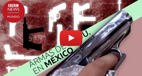 Publicación de Youtube por BBC News Mundo: México  el país con una sola tienda legal de armas y récord de homicidios