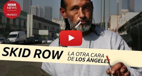 Publicación de Youtube por BBC News Mundo: Drogas, indigentes y delincuencia en el centro de Los Ángeles