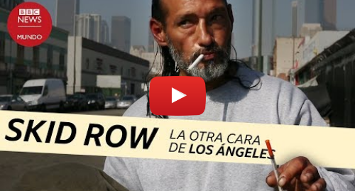 Publicación de Youtube por BBC News Mundo: Skid Row  un infierno de drogas y pobreza en Estados Unidos