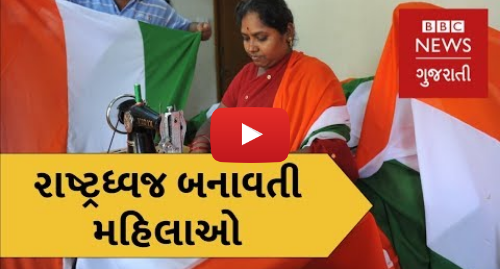 Youtube post by BBC News Gujarati: Independence Day 2018   The women working in India's only official flagmaking unit