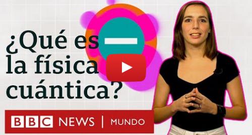 Publicación de Youtube por BBC News Mundo: La física cuántica explicada en menos de 5 minutos | BBC Mundo