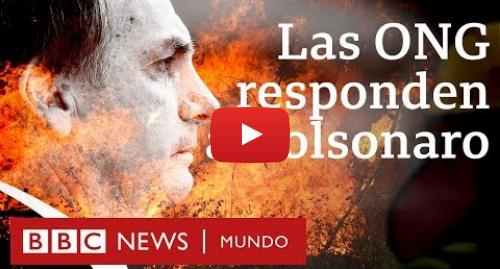 Publicación de Youtube por BBC News Mundo: La respuesta de las ONG a Bolsonaro, quien las acusa de haber potenciado los fuegos