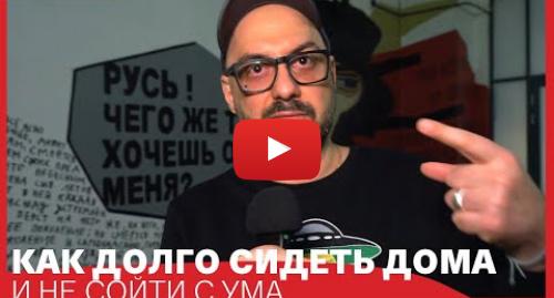Youtube пост, автор: GOGOL-Centеr: КАК СИДЕТЬ ДОМА // Советует Кирилл Серебренников