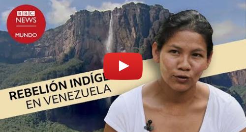 Publicación de Youtube por BBC News Mundo: La guerra de los pemones, los indígenas de Canaima que se enfrentan al gobierno de Venezuela