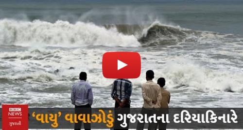Youtube post by BBC News Gujarati: Vayu cyclone  વાયુ વાવાઝોડું ગુજરાત તરફ આગળ વધી રહ્યું છે ત્યારે જાણો દરિયાકાંઠાના વિસ્તારની સ્થિતિ