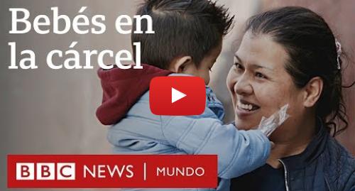 """Publicación de Youtube por BBC News Mundo: Madres en prisión en México  """"Taladra el corazón pensar que voy a tener que despedirme de mi hijo"""""""