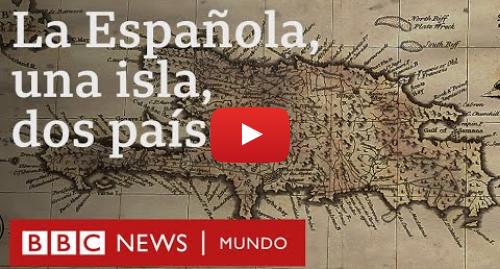 Publicación de Youtube por BBC News Mundo: Haití y República Dominicana  cómo se dividió en dos países la isla más poblada de América