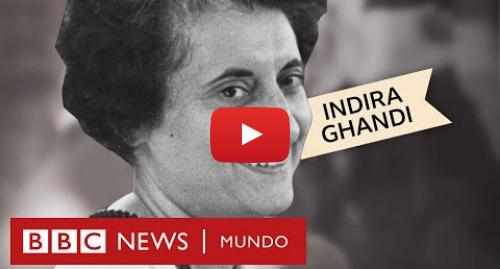 Publicación de Youtube por BBC News Mundo: Indira Gandhi  un hito en la historia política de India | BBC Extra