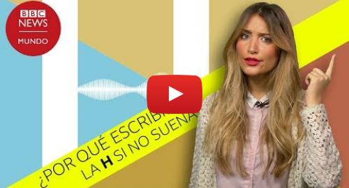 Publicación de Youtube por BBC News Mundo: ¿Por qué existe la H en español si no suena?