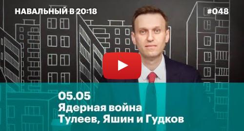Youtube пост, автор: Навальный LIVE: 05.05. Ядерная война. Тулеев, Яшин и Гудков