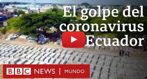Publicación de Youtube por BBC News Mundo: Coronavirus en Ecuador  los miles de muertos de Guayas, la provincia más golpeada de América Latina