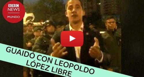 Publicación de Youtube por BBC News Mundo: El video de Juan Guaidó y Leopoldo López liberado en Caracas