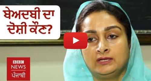 Youtube post by BBC News Punjabi: ਹਰਸਿਮਰਤ ਕੌਰ ਬਾਦਲ  ਗੁਰੂ ਸਾਹਿਬ 'ਤੇ ਹਮਲਿਆਂ ਦਾ ਫਾਇਦਾ ਕਿਸ ਨੂੰ ਹੋਇਆ? | BBC NEWS PUNJABI