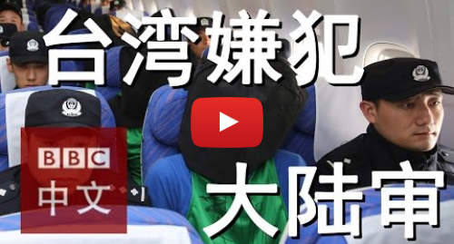 Youtube 用戶名 BBC中文网: 讨论:中国审理台湾电信诈骗案嫌犯是否合理?