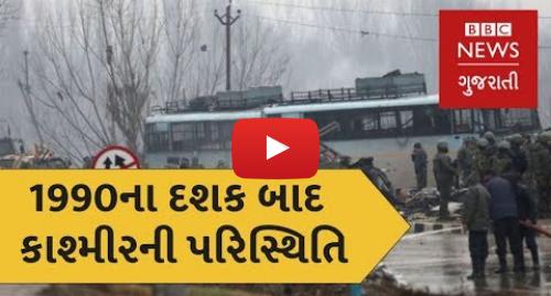 Youtube post by BBC News Gujarati: પુલવામા હુમલો   1990ના દશક બાદ કાશ્મીરની પરિસ્થિતિમાં આવેલાં પરિવર્તન