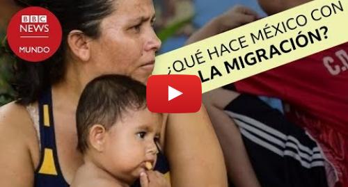 Publicación de Youtube por BBC News Mundo: 3 cosas que está haciendo México para detener el flujo de migrantes a Estados Unidos