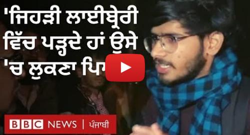 Youtube post by BBC News Punjabi: Jamia Protest  'ਜਿਹੜੀ ਲਾਈਬ੍ਰੇਰੀ 'ਚ ਅਸੀਂ ਪੜ੍ਹਦੇ ਹਾਂ ਉਸੇ 'ਚ ਲੁਕਣਾ ਪਿਆ' | BBC NEWS PUNJABI