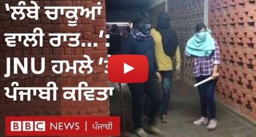 Youtube post by BBC News Punjabi: JNU inspires Punjabi poem  'ਆ ਗਈ ਲੰਬੇ ਚਾਕੂਆਂ ਵਾਲੀ ਰਾਤ ਫਿਰ...' – ਸਵਰਾਜਬੀਰ I BBC NEWS PUNJABI