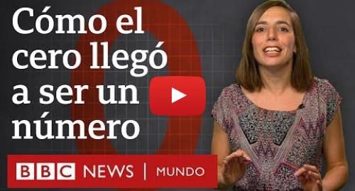 Publicación de Youtube por BBC News Mundo: Historia del cero  cómo llegó a ser un número | BBC Mundo
