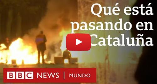 Publicación de Youtube por BBC News Mundo: Por qué en Cataluña hay protestas masivas y qué tiene que ver con la independencia