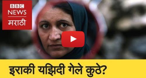 Youtube post by BBC News Marathi: Iraq Yazidis  An Unforgettable Story । इराकच्या यझिदींचा संघर्ष  (BBC News Marathi)