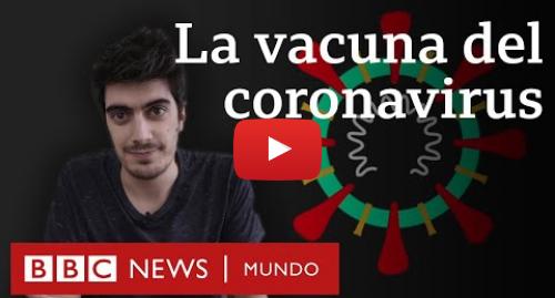 Publicación de Youtube por BBC News Mundo: Coronavirus  cómo están haciendo la vacuna del covid-19   BBC Mundo