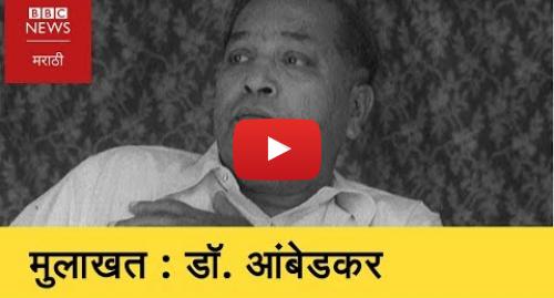 Youtube post by BBC News Marathi: BBC Exclusive Interview   Dr. Babasaheb Ambedkar । डॉ. आंबेडकरांची दुर्मिळ मुलाखत