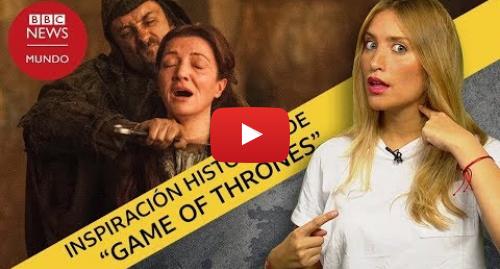 "Publicación de Youtube por BBC News Mundo: ""Game of Thrones""  hechos históricos reales que inspiraron grandes momentos de la serie"