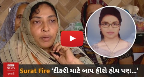 Youtube post by BBC News Gujarati: SURAT FIRE   'દીકરી માટે બાપ હીરો હોય, હીરો થઈને બાપ કંઈ ન કરી શકે, એની વેદના કેમ જાણી શકાય'