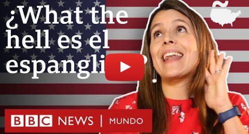 Publicación de Youtube por BBC News Mundo: ¿What the hell is el espanglish y cómo se habla? | BBC Mundo