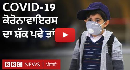 Youtube post by BBC News Punjabi: Coronavirus  ਜੇ ਤੁਹਾਨੂੰ ਇਸ ਦਾ ਸ਼ੱਕ ਪਵੇ ਤਾਂ ਕਰਨਾ ਕੀ ਹੈ?   BBC NEWS PUNJABI
