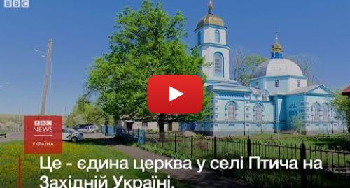 Youtube допис, автор: BBC News Україна: Одна церква, дві громади  як село свариться через патріархат