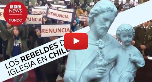 Publicación de Youtube por BBC News Mundo: Los rebeldes que destaparon los abusos sexuales en la Iglesia de Chile I Documental BBC